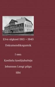 Elva algkool 1913-1940. Dokumendikogumik. I osa: Koolielu koolijuhataja Johannes Langi pilgu läbi.